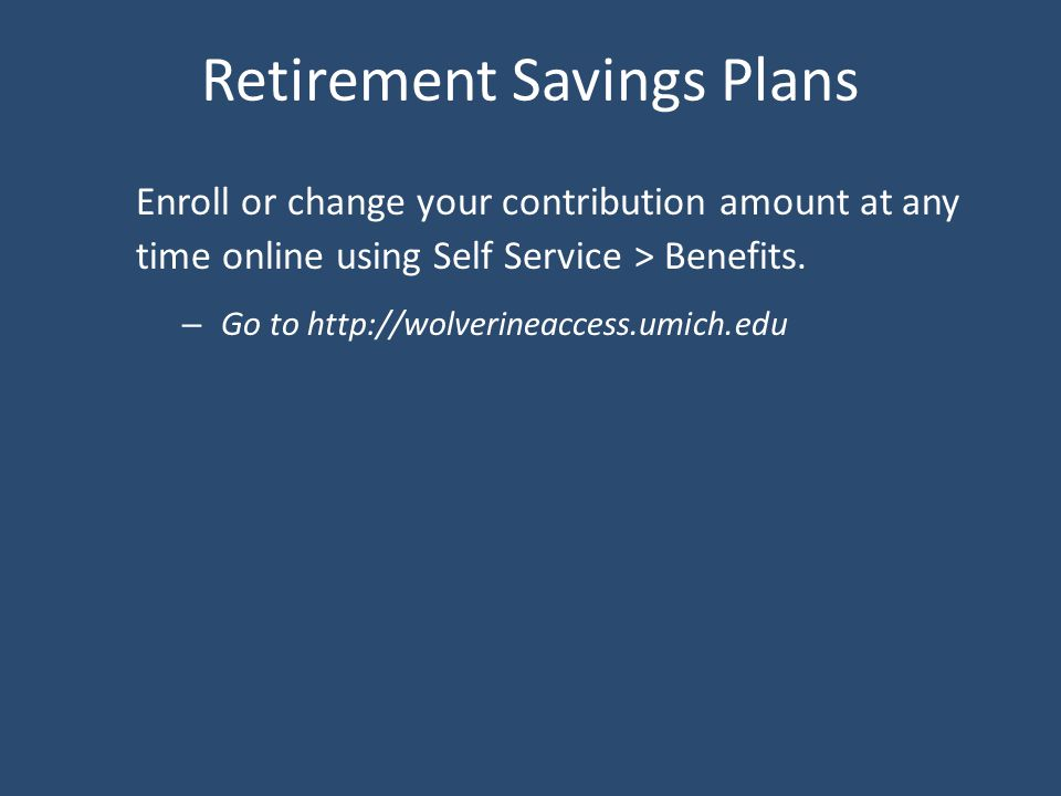 Retirement Savings Plans Enroll or change your contribution amount at any time online using Self Service > Benefits.