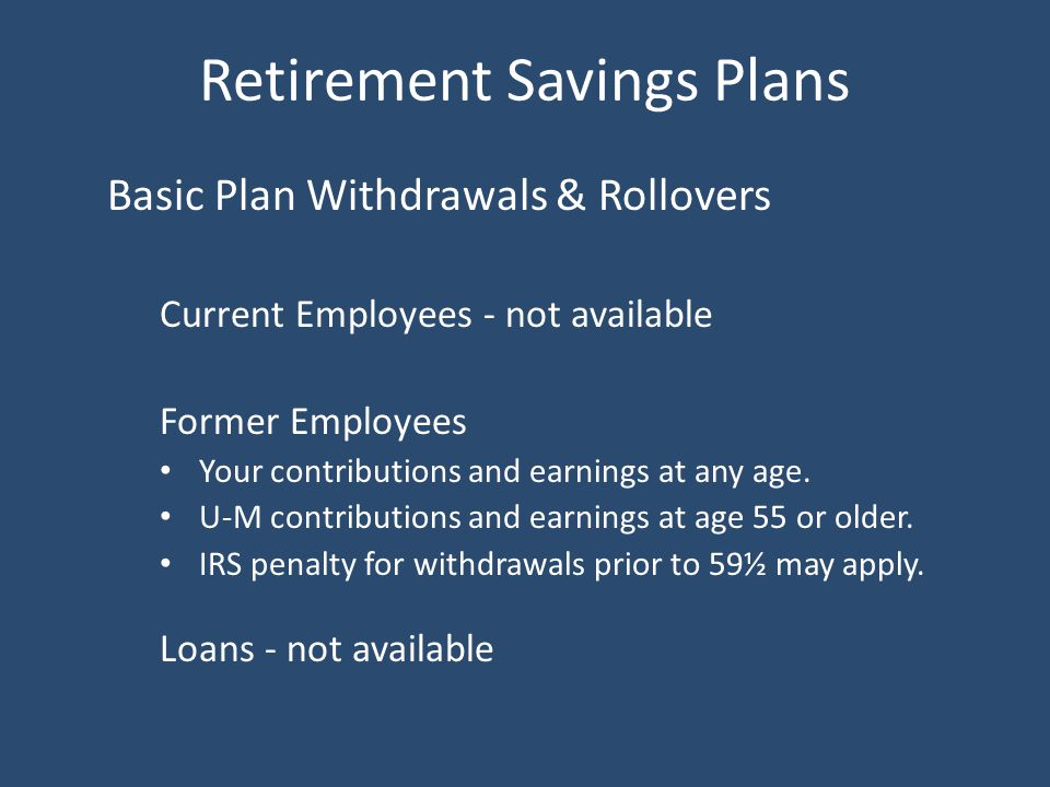 Retirement Savings Plans Basic Plan Withdrawals & Rollovers Current Employees - not available Former Employees Your contributions and earnings at any age.