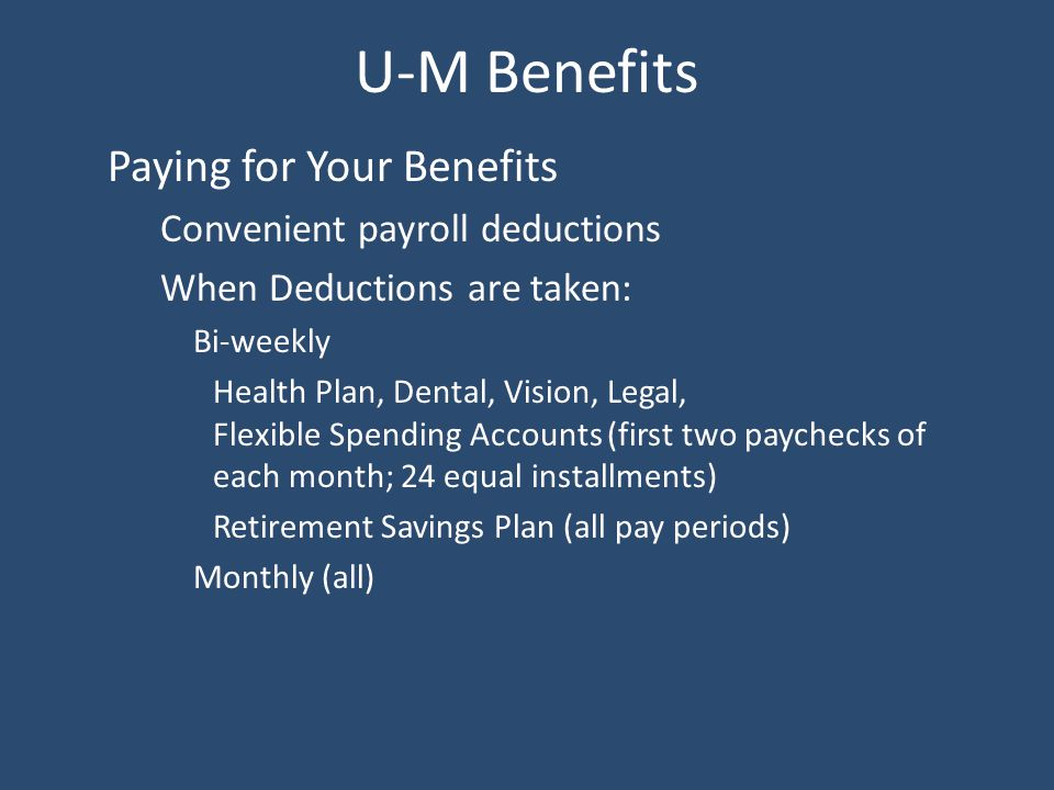 U-M Benefits Paying for Your Benefits Convenient payroll deductions When Deductions are taken: Bi-weekly Health Plan, Dental, Vision, Legal, Flexible Spending Accounts (first two paychecks of each month; 24 equal installments) Retirement Savings Plan (all pay periods) Monthly (all)