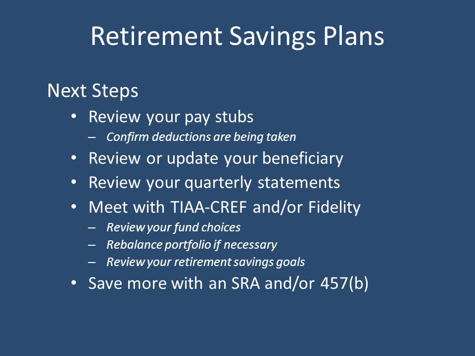 Retirement Savings Plans Next Steps Review your pay stubs – Confirm deductions are being taken Review or update your beneficiary Review your quarterly statements Meet with TIAA-CREF and/or Fidelity – Review your fund choices – Rebalance portfolio if necessary – Review your retirement savings goals Save more with an SRA and/or 457(b)