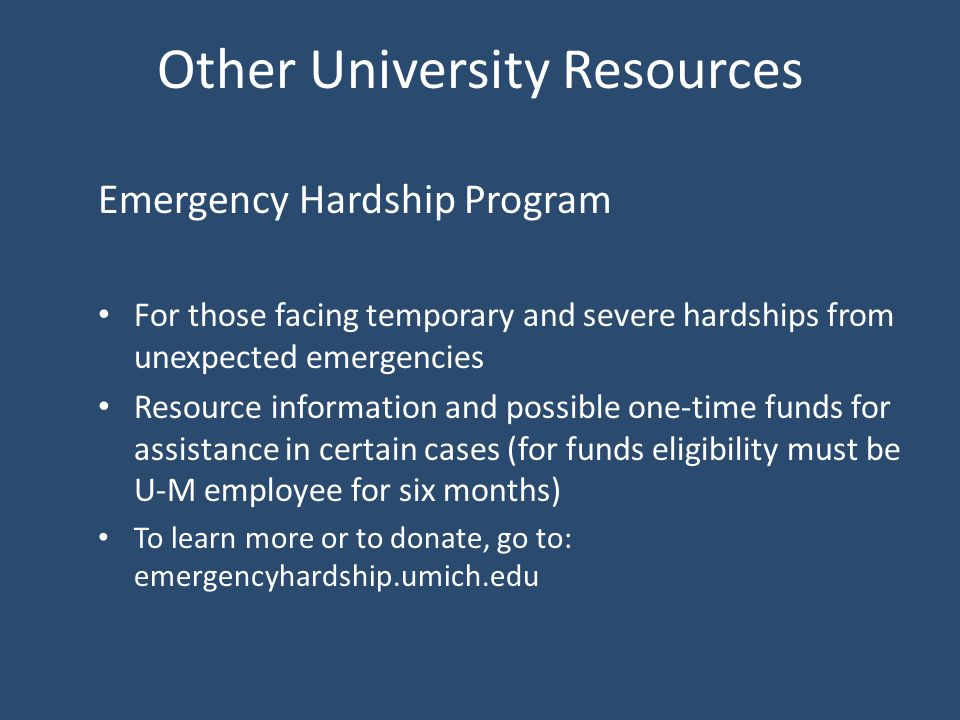 Other University Resources Emergency Hardship Program For those facing temporary and severe hardships from unexpected emergencies Resource information and possible one-time funds for assistance in certain cases (for funds eligibility must be U-M employee for six months) To learn more or to donate, go to: emergencyhardship.umich.edu