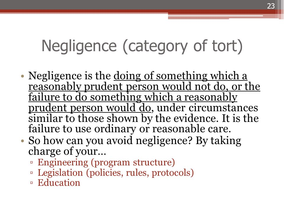 Negligence (category of tort) Negligence is the doing of something which a reasonably prudent person would not do, or the failure to do something whic