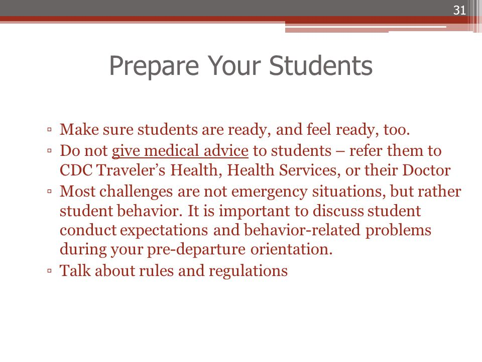 Prepare Your Students ▫Make sure students are ready, and feel ready, too. ▫Do not give medical advice to students – refer them to CDC Traveler's Healt
