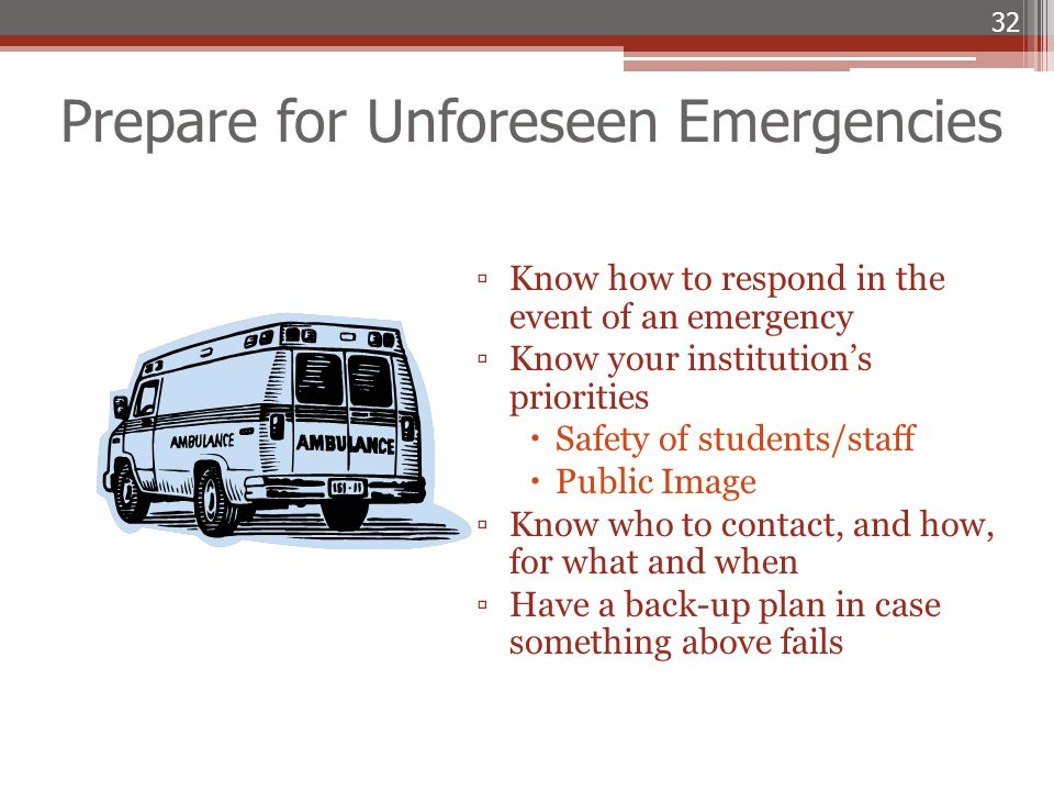 Prepare for Unforeseen Emergencies ▫Know how to respond in the event of an emergency ▫Know your institution's priorities  Safety of students/staff 