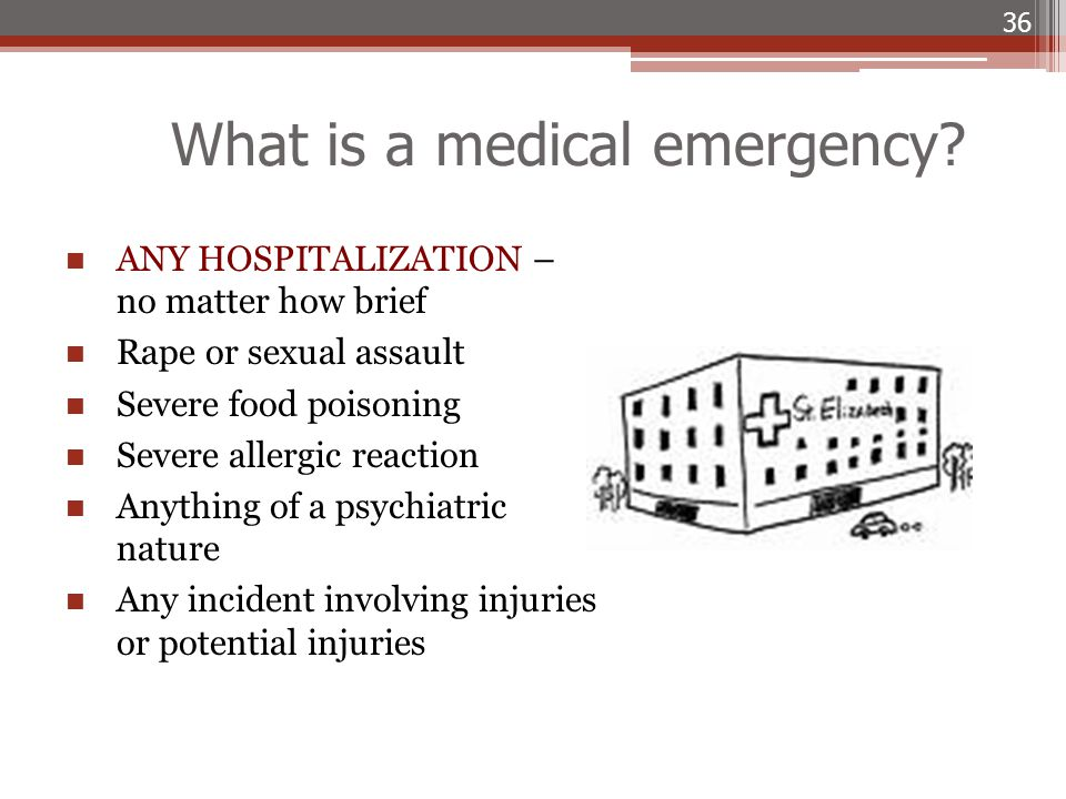 What is a medical emergency? 36 ANY HOSPITALIZATION – no matter how brief Rape or sexual assault Severe food poisoning Severe allergic reaction Anythi