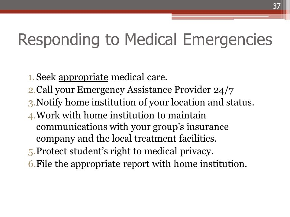 Responding to Medical Emergencies 1.Seek appropriate medical care. 2.Call your Emergency Assistance Provider 24/7 3.Notify home institution of your lo