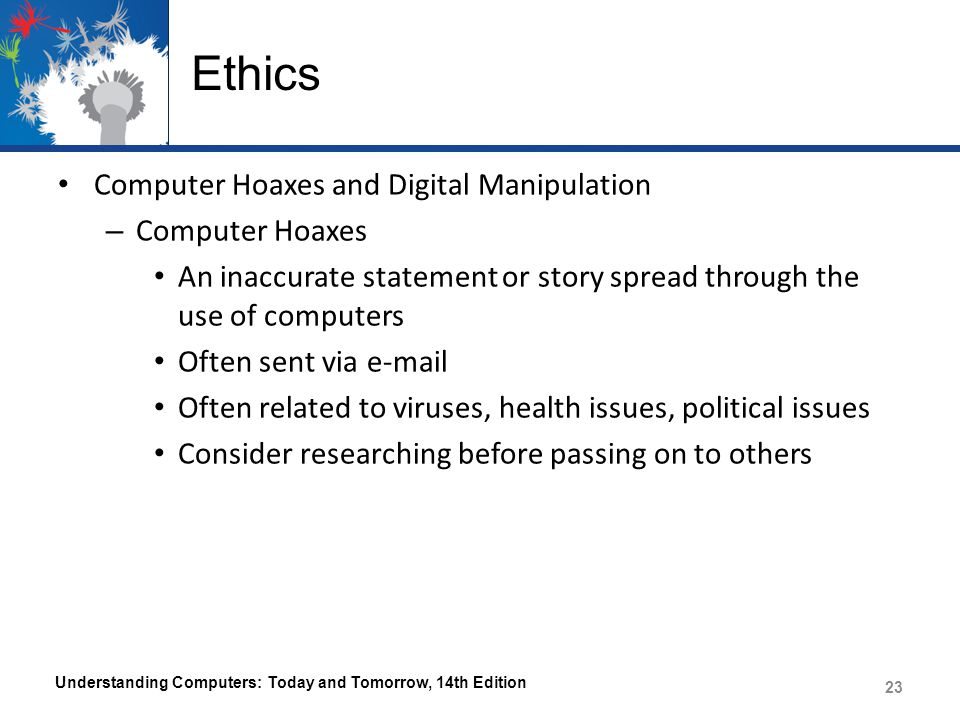 Ethics Computer Hoaxes and Digital Manipulation – Computer Hoaxes An inaccurate statement or story spread through the use of computers Often sent via