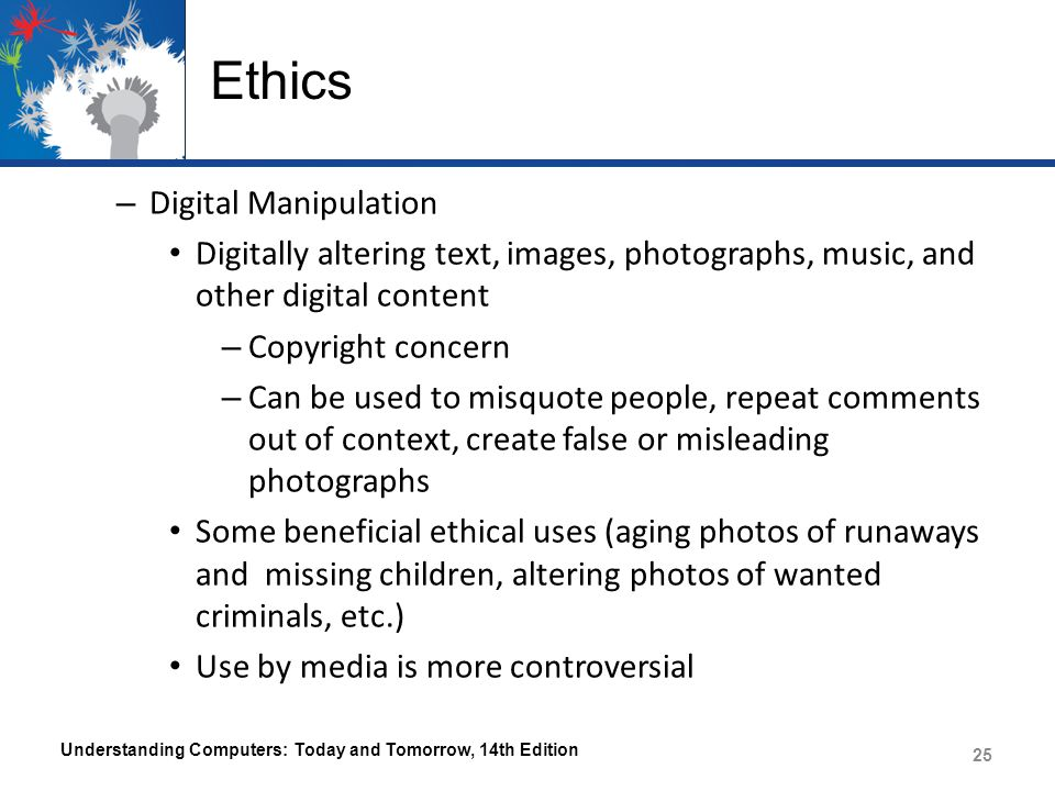 Ethics – Digital Manipulation Digitally altering text, images, photographs, music, and other digital content – Copyright concern – Can be used to misq