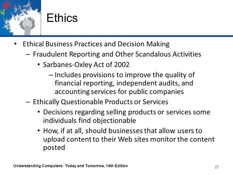 Ethics Ethical Business Practices and Decision Making – Fraudulent Reporting and Other Scandalous Activities Sarbanes-Oxley Act of 2002 – Includes pro