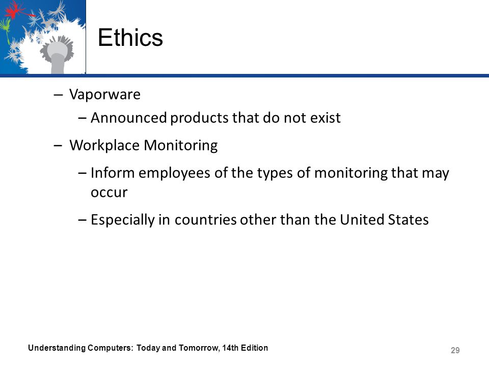 Ethics – Vaporware –Announced products that do not exist –Workplace Monitoring –Inform employees of the types of monitoring that may occur –Especially