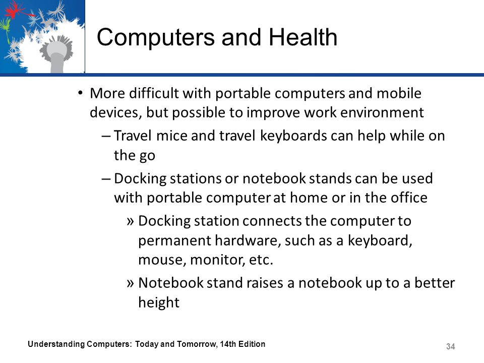 Computers and Health More difficult with portable computers and mobile devices, but possible to improve work environment – Travel mice and travel keyb