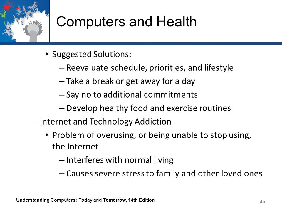 Computers and Health Suggested Solutions: – Reevaluate schedule, priorities, and lifestyle – Take a break or get away for a day – Say no to additional