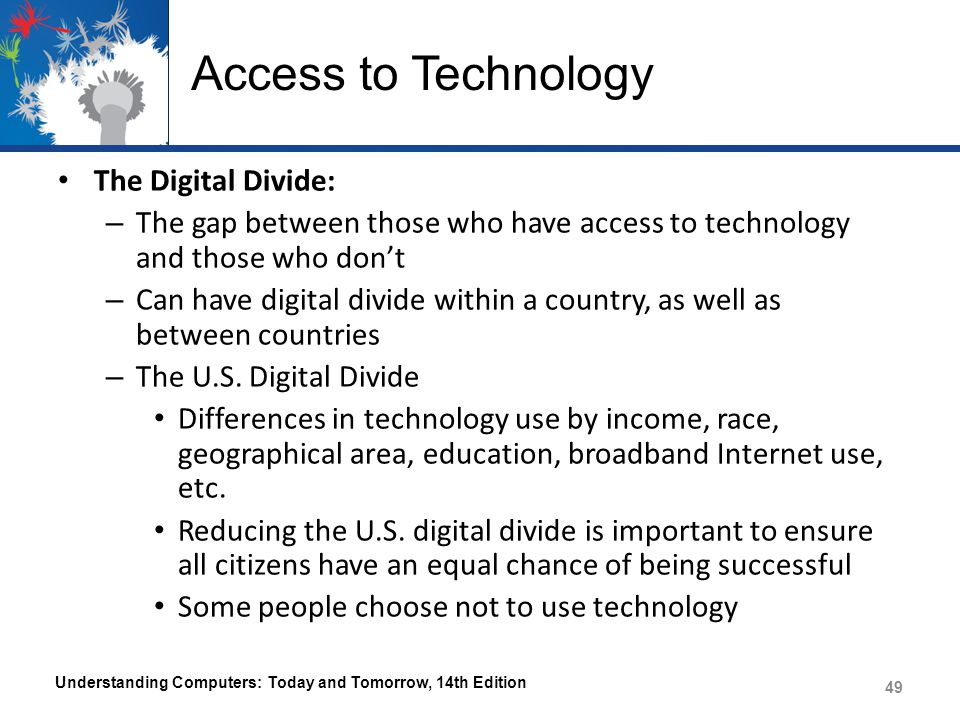 Access to Technology The Digital Divide: – The gap between those who have access to technology and those who don't – Can have digital divide within a
