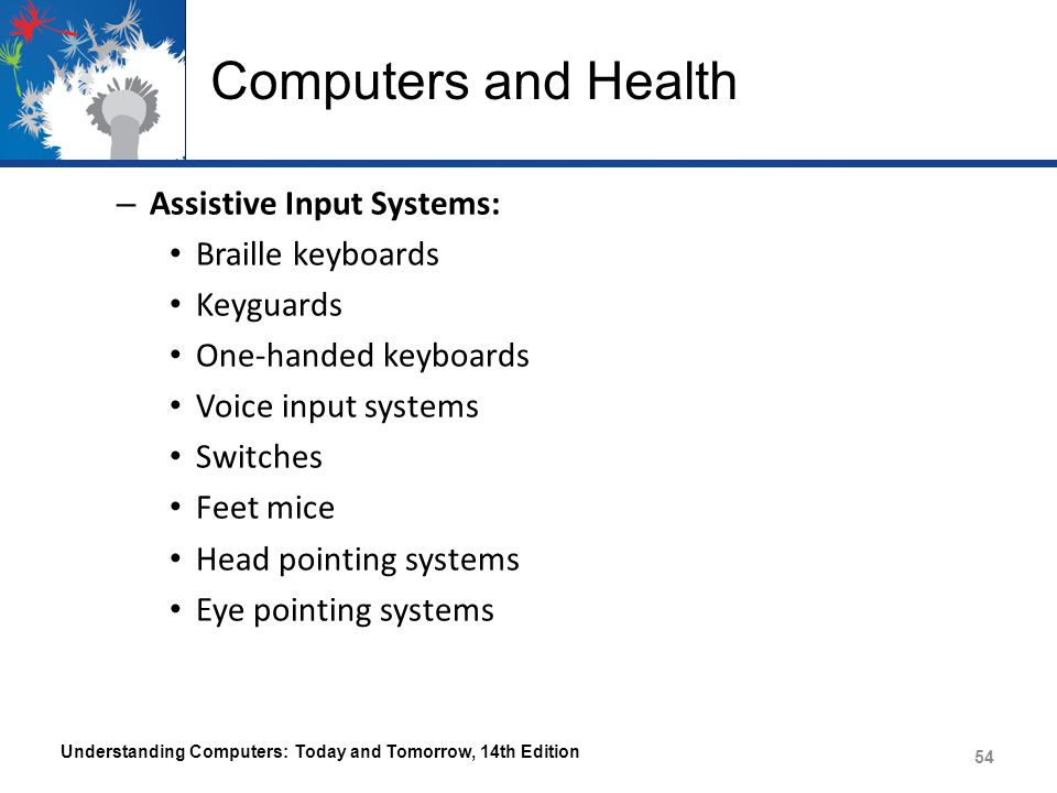 Computers and Health – Assistive Input Systems: Braille keyboards Keyguards One-handed keyboards Voice input systems Switches Feet mice Head pointing