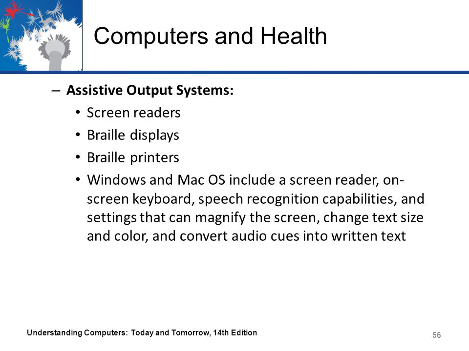 Computers and Health – Assistive Output Systems: Screen readers Braille displays Braille printers Windows and Mac OS include a screen reader, on- scre