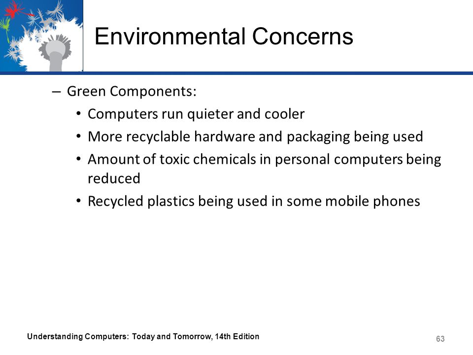 Environmental Concerns – Green Components: Computers run quieter and cooler More recyclable hardware and packaging being used Amount of toxic chemical