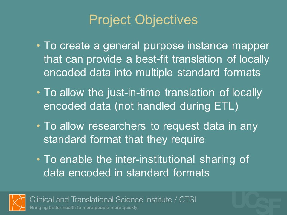 Project Objectives To create a general purpose instance mapper that can provide a best-fit translation of locally encoded data into multiple standard formats To allow the just-in-time translation of locally encoded data (not handled during ETL) To allow researchers to request data in any standard format that they require To enable the inter-institutional sharing of data encoded in standard formats