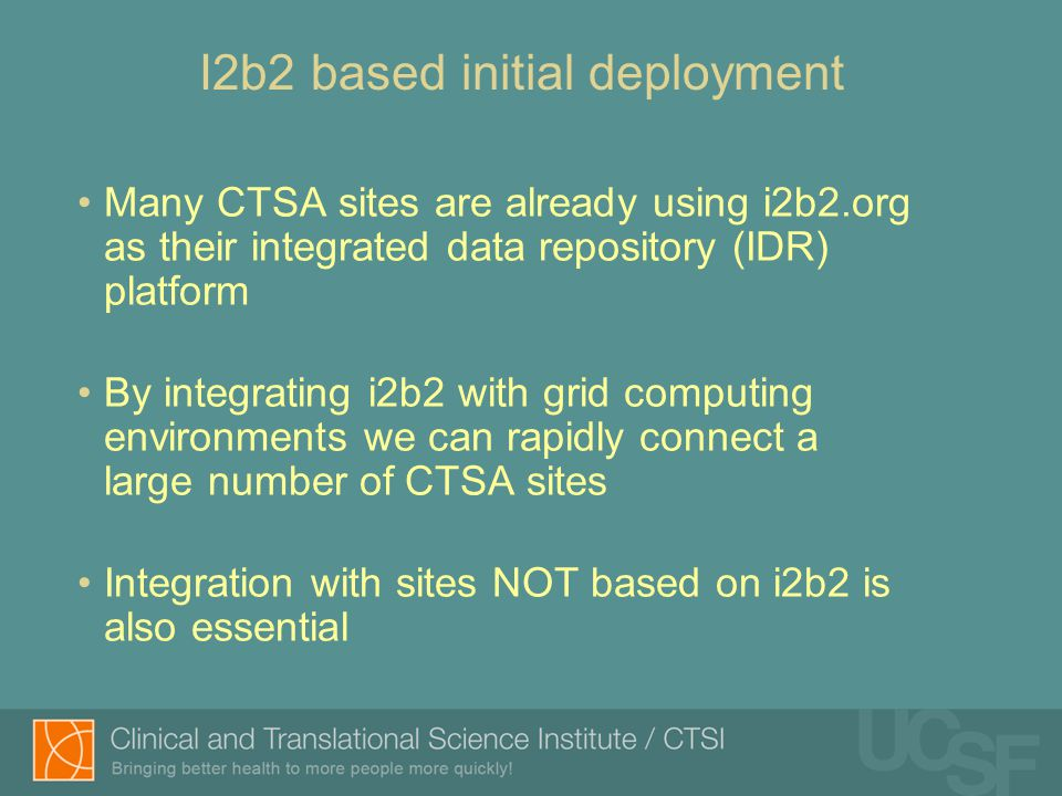 I2b2 based initial deployment Many CTSA sites are already using i2b2.org as their integrated data repository (IDR) platform By integrating i2b2 with grid computing environments we can rapidly connect a large number of CTSA sites Integration with sites NOT based on i2b2 is also essential