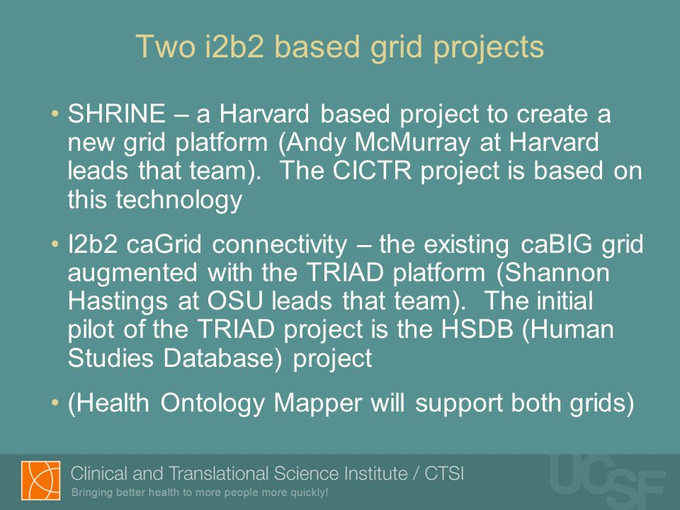 Two i2b2 based grid projects SHRINE – a Harvard based project to create a new grid platform (Andy McMurray at Harvard leads that team). The CICTR proj