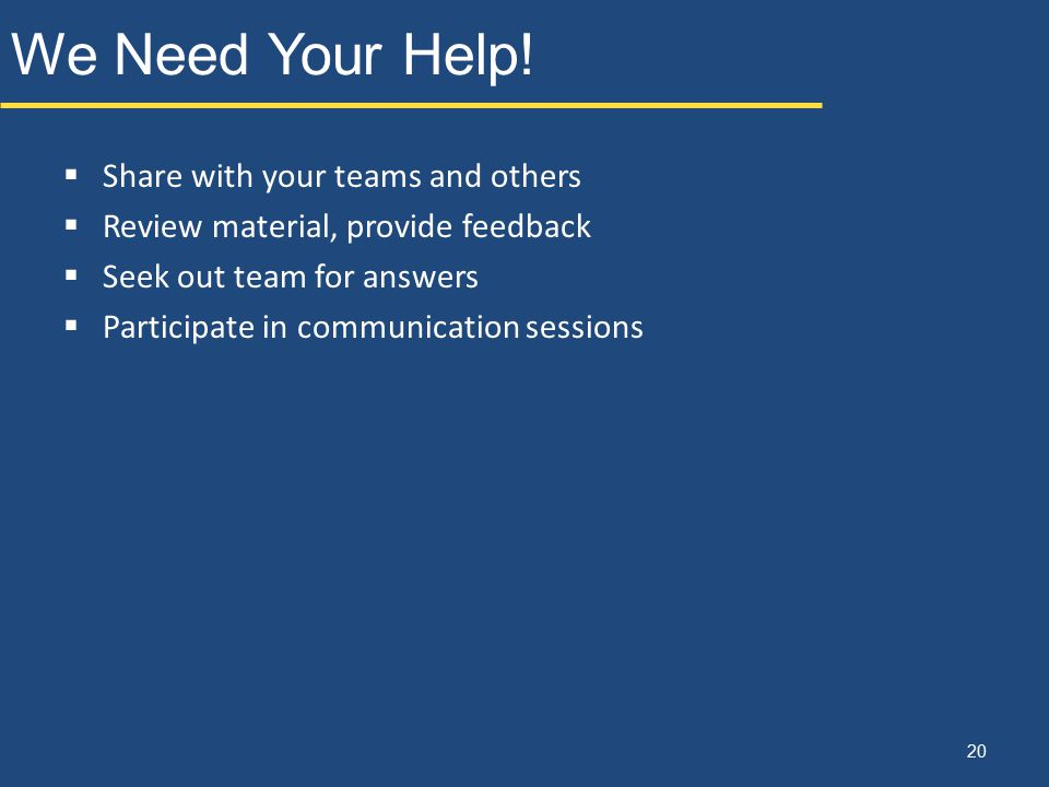 We Need Your Help! 20  Share with your teams and others  Review material, provide feedback  Seek out team for answers  Participate in communicatio