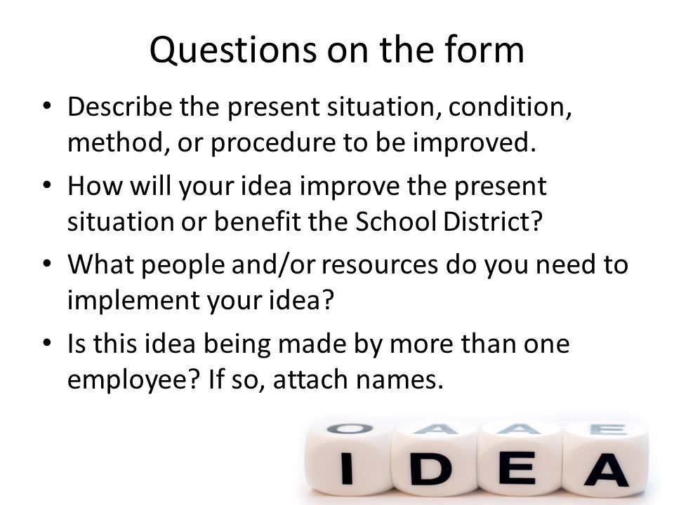 Questions on the form Describe the present situation, condition, method, or procedure to be improved. How will your idea improve the present situation