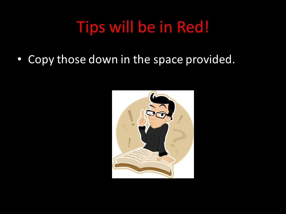 Tips will be in Red! Copy those down in the space provided.