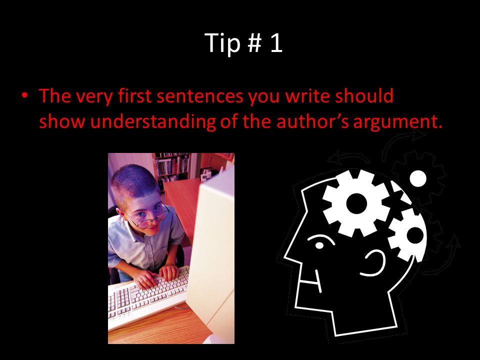 Tip # 1 The very first sentences you write should show understanding of the author's argument.