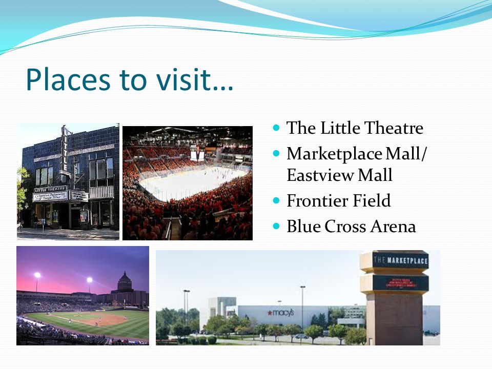 Places to visit… The Little Theatre Marketplace Mall/ Eastview Mall Frontier Field Blue Cross Arena