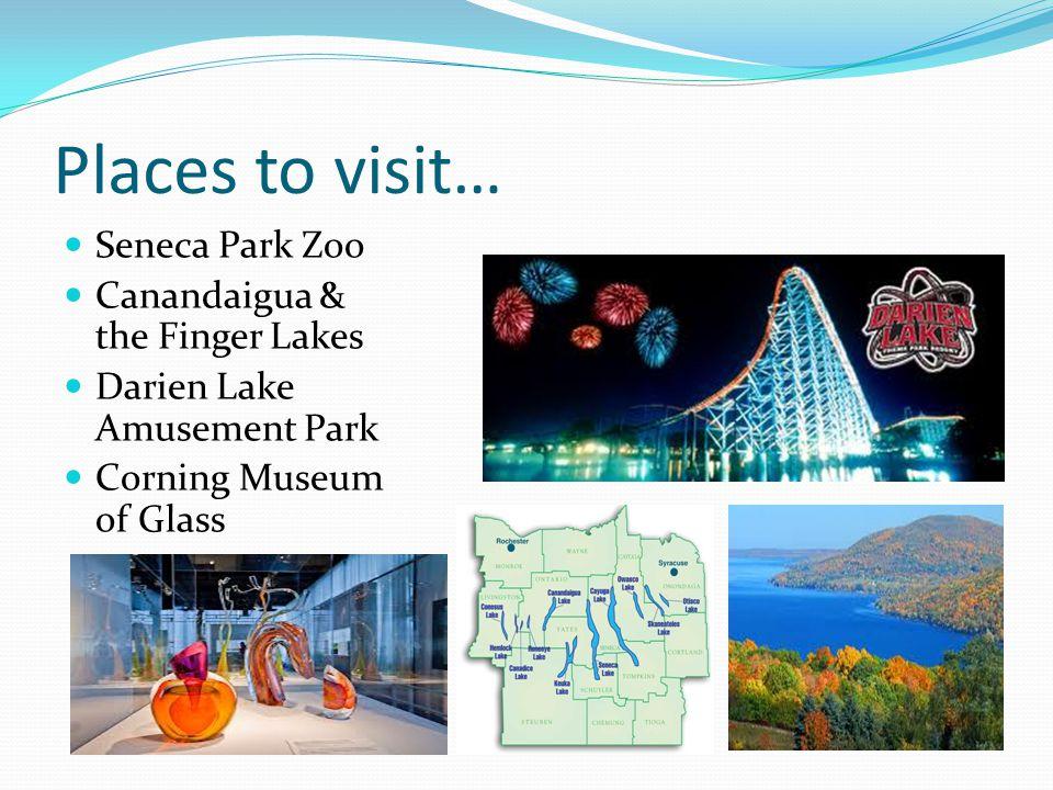 Places to visit… Seneca Park Zoo Canandaigua & the Finger Lakes Darien Lake Amusement Park Corning Museum of Glass