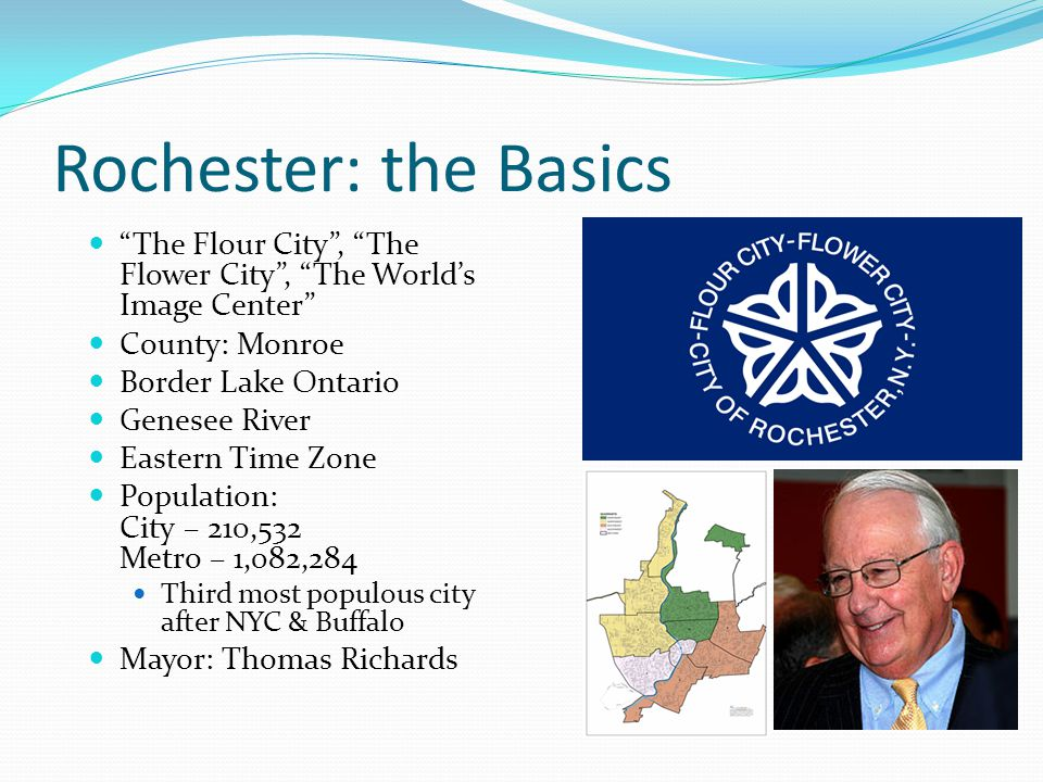Rochester: the Basics The Flour City , The Flower City , The World's Image Center County: Monroe Border Lake Ontario Genesee River Eastern Time Zone Population: City – 210,532 Metro – 1,082,284 Third most populous city after NYC & Buffalo Mayor: Thomas Richards