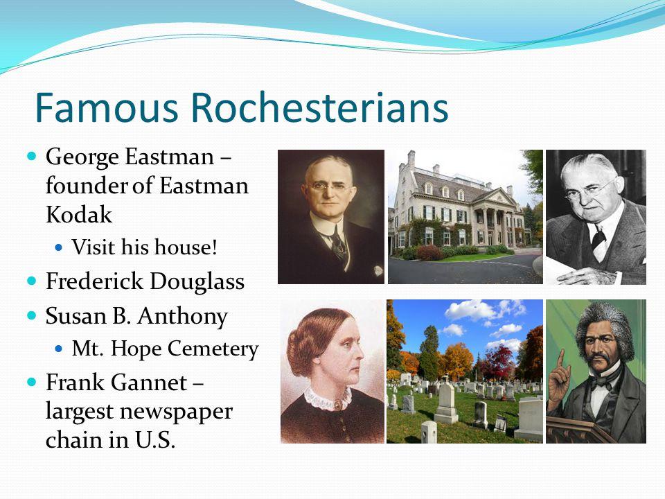 Famous Rochesterians George Eastman – founder of Eastman Kodak Visit his house! Frederick Douglass Susan B. Anthony Mt. Hope Cemetery Frank Gannet – l