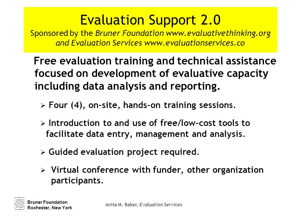 Evaluation Support 2.0 Sponsored by the Bruner Foundation www.evaluativethinking.org and Evaluation Services www.evaluationservices.co Free evaluation training and technical assistance focused on development of evaluative capacity including data analysis and reporting.
