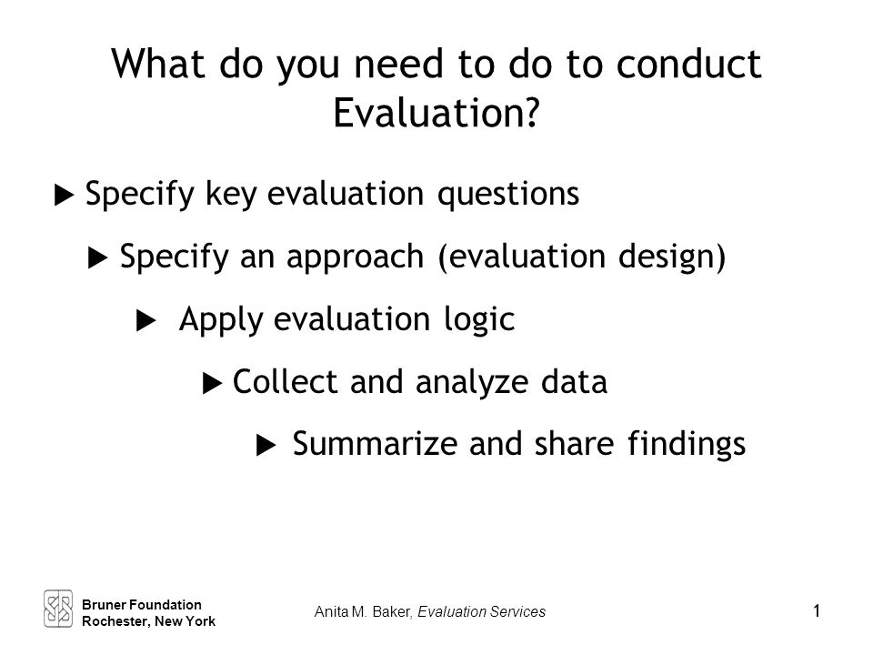 What do you need to do to conduct Evaluation?  Specify key evaluation questions  Specify an approach (evaluation design)  Apply evaluation logic 