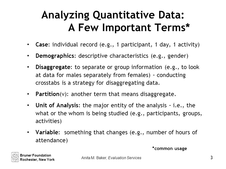 Analyzing Quantitative Data: A Few Important Terms* Case: individual record (e.g., 1 participant, 1 day, 1 activity) Demographics: descriptive characteristics (e.g., gender) Disaggregate: to separate or group information (e.g., to look at data for males separately from females) – conducting crosstabs is a strategy for disaggregating data.