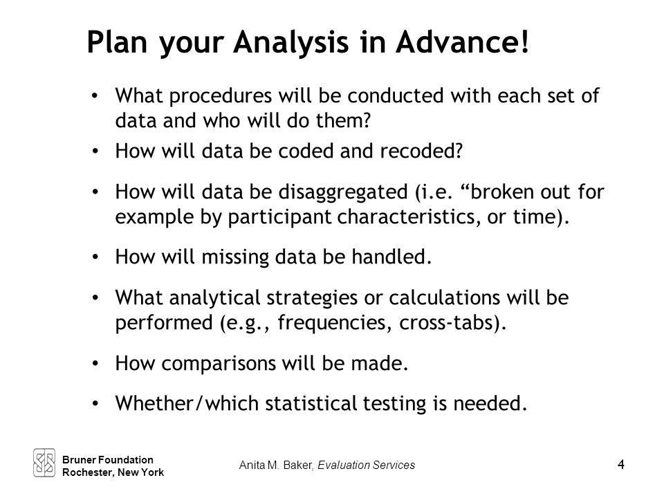 Plan your Analysis in Advance! What procedures will be conducted with each set of data and who will do them? How will data be coded and recoded? How w