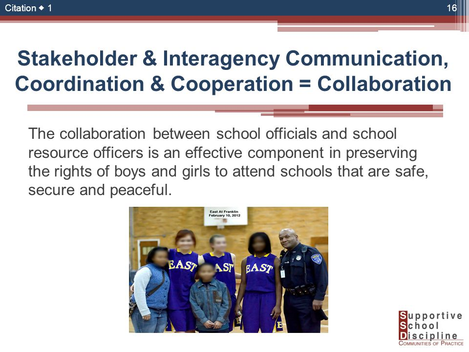 The collaboration between school officials and school resource officers is an effective component in preserving the rights of boys and girls to attend schools that are safe, secure and peaceful.