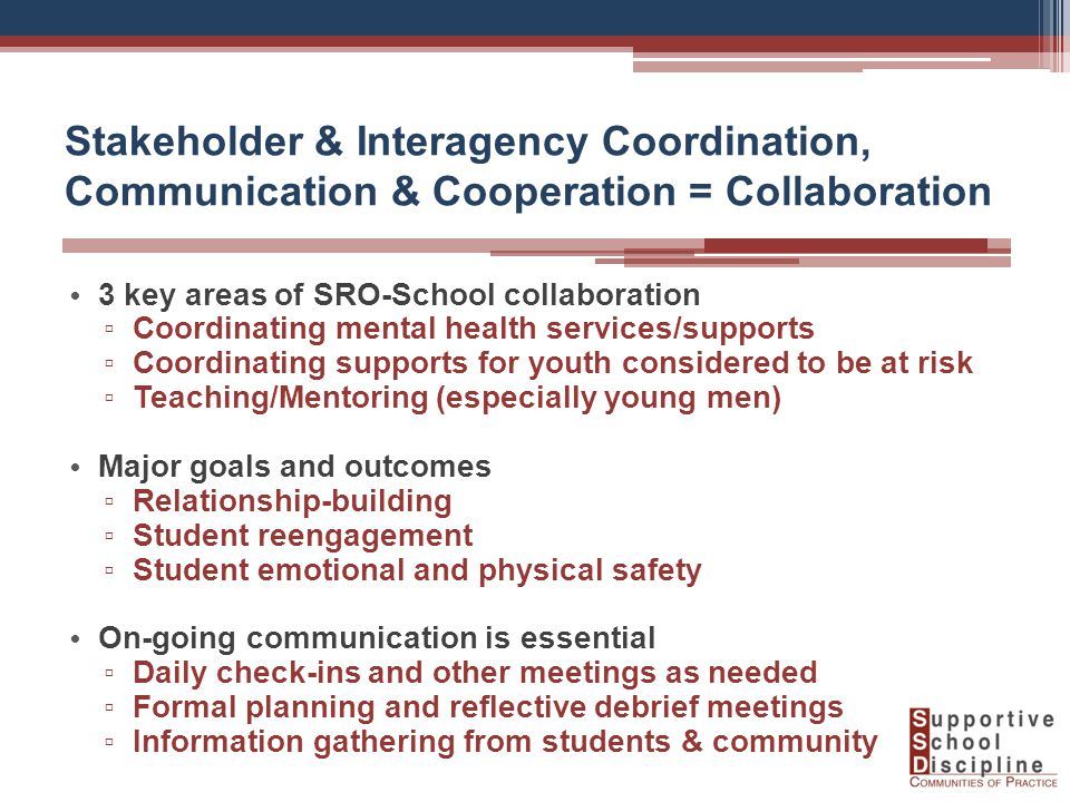 Stakeholder & Interagency Coordination, Communication & Cooperation = Collaboration 3 key areas of SRO-School collaboration ▫ Coordinating mental health services/supports ▫ Coordinating supports for youth considered to be at risk ▫ Teaching/Mentoring (especially young men) Major goals and outcomes ▫ Relationship-building ▫ Student reengagement ▫ Student emotional and physical safety On-going communication is essential ▫ Daily check-ins and other meetings as needed ▫ Formal planning and reflective debrief meetings ▫ Information gathering from students & community
