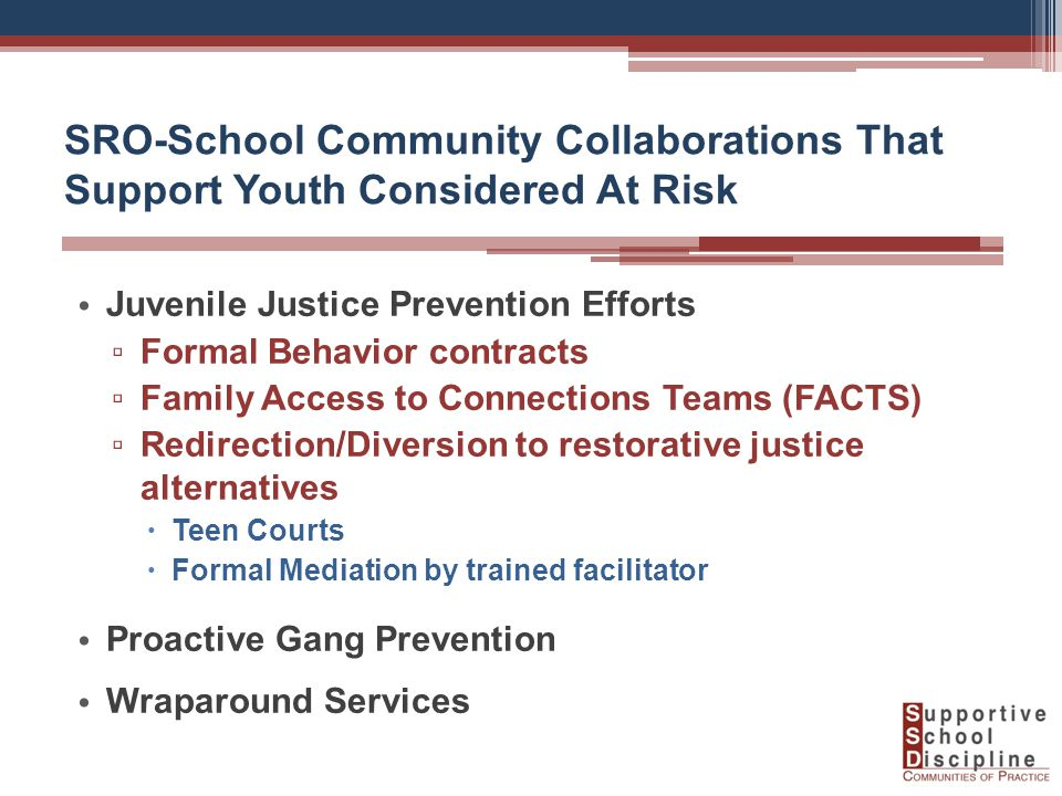 SRO-School Community Collaborations That Support Youth Considered At Risk Juvenile Justice Prevention Efforts ▫ Formal Behavior contracts ▫ Family Access to Connections Teams (FACTS) ▫ Redirection/Diversion to restorative justice alternatives  Teen Courts  Formal Mediation by trained facilitator Proactive Gang Prevention Wraparound Services