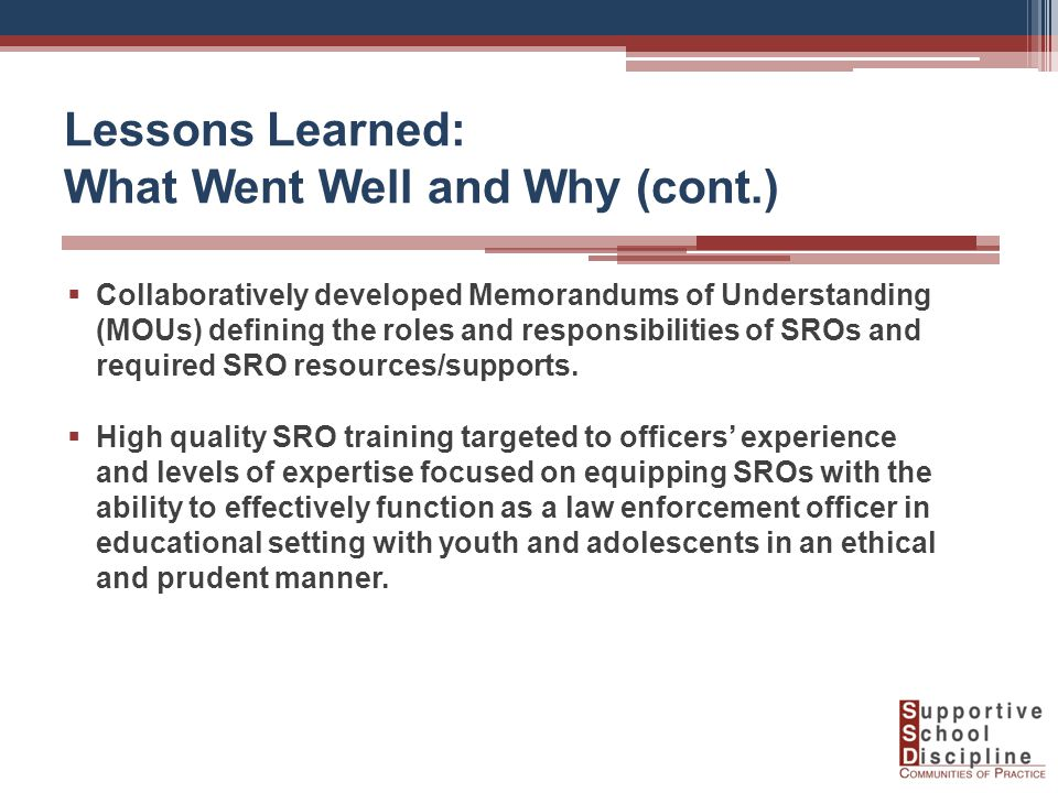 Lessons Learned: What Went Well and Why (cont.)  Collaboratively developed Memorandums of Understanding (MOUs) defining the roles and responsibilities of SROs and required SRO resources/supports.