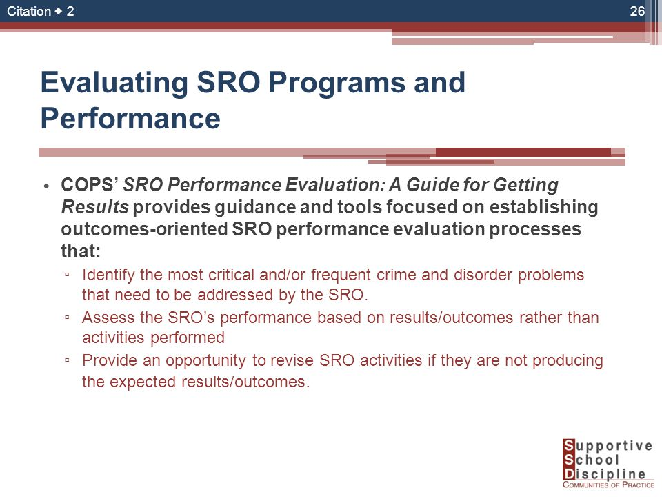 Evaluating SRO Programs and Performance COPS' SRO Performance Evaluation: A Guide for Getting Results provides guidance and tools focused on establishing outcomes-oriented SRO performance evaluation processes that: ▫ Identify the most critical and/or frequent crime and disorder problems that need to be addressed by the SRO.