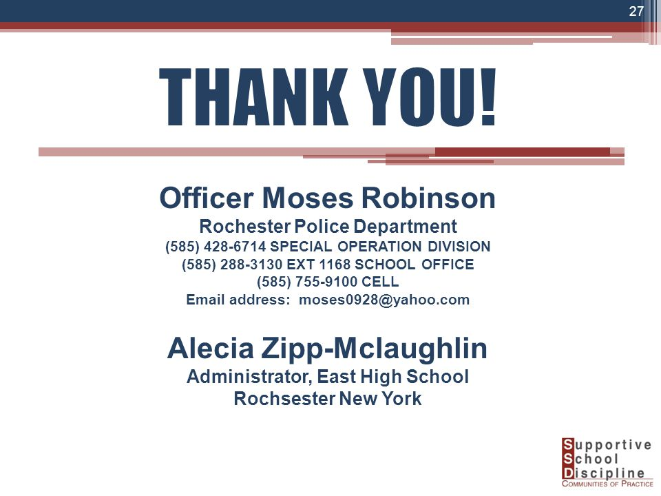 Officer Moses Robinson Rochester Police Department (585) 428-6714 SPECIAL OPERATION DIVISION (585) 288-3130 EXT 1168 SCHOOL OFFICE (585) 755-9100 CELL Email address: moses0928@yahoo.com Alecia Zipp-Mclaughlin Administrator, East High School Rochsester New York 27