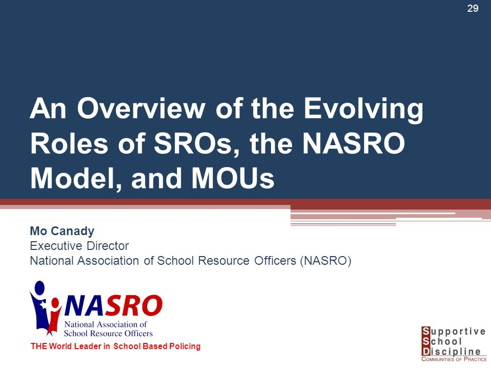 An Overview of the Evolving Roles of SROs, the NASRO Model, and MOUs Mo Canady Executive Director National Association of School Resource Officers (NASRO) 29 THE World Leader in School Based Policing