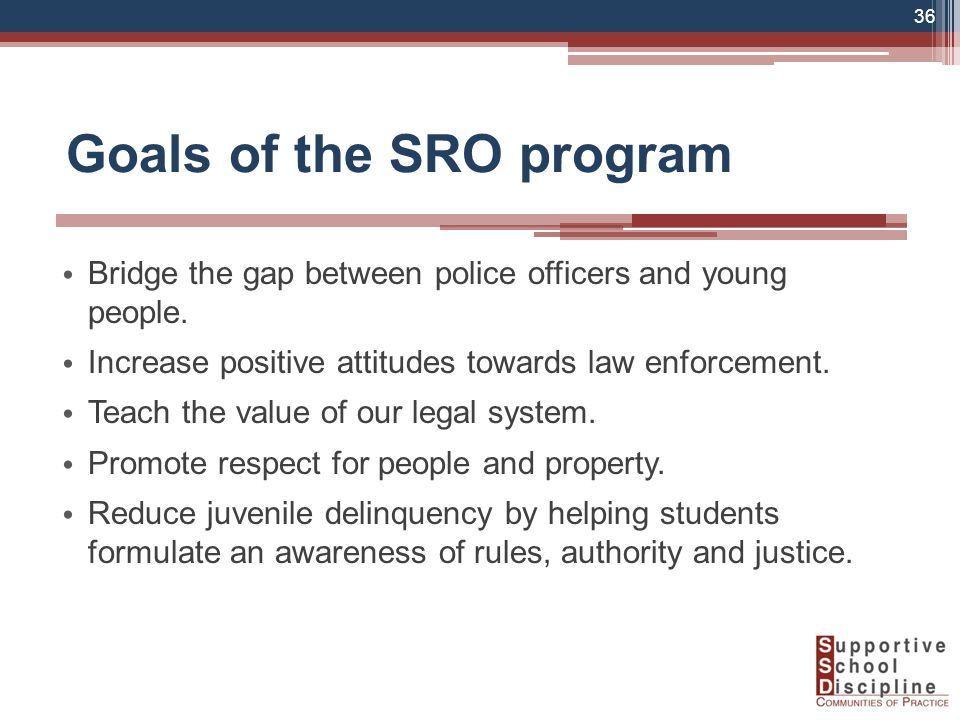 Goals of the SRO program Bridge the gap between police officers and young people.
