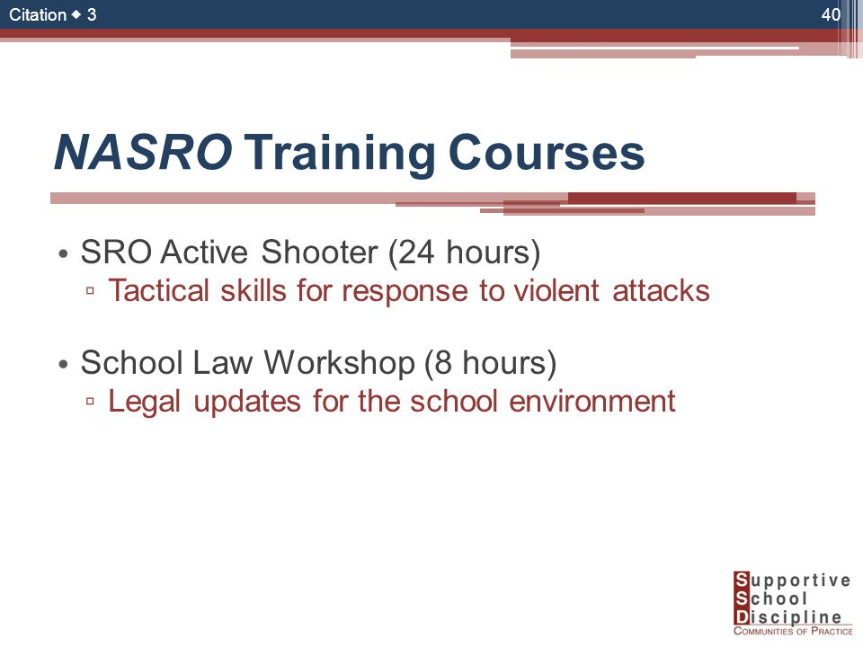 NASRO Training Courses SRO Active Shooter (24 hours) ▫ Tactical skills for response to violent attacks School Law Workshop (8 hours) ▫ Legal updates for the school environment 40 Citation  3