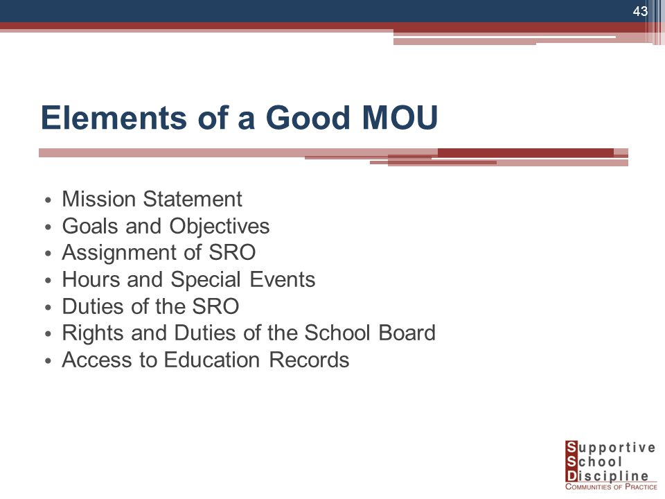 Elements of a Good MOU Mission Statement Goals and Objectives Assignment of SRO Hours and Special Events Duties of the SRO Rights and Duties of the School Board Access to Education Records 43