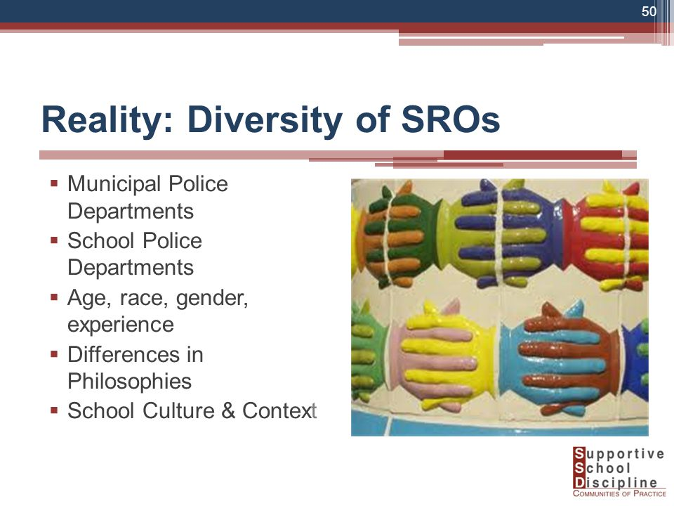 Reality: Diversity of SROs  Municipal Police Departments  School Police Departments  Age, race, gender, experience  Differences in Philosophies  School Culture & Context 50