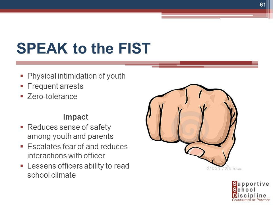 SPEAK to the FIST  Physical intimidation of youth  Frequent arrests  Zero-tolerance Impact  Reduces sense of safety among youth and parents  Escalates fear of and reduces interactions with officer  Lessens officers ability to read school climate 61