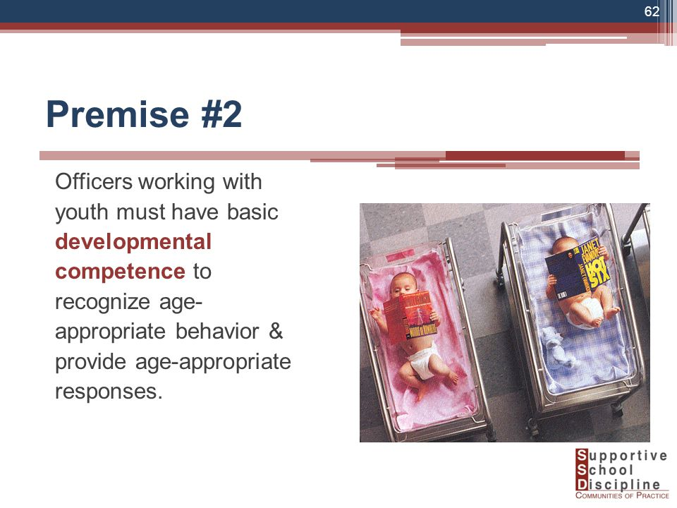 Premise #2 Officers working with youth must have basic developmental competence to recognize age- appropriate behavior & provide age-appropriate responses.