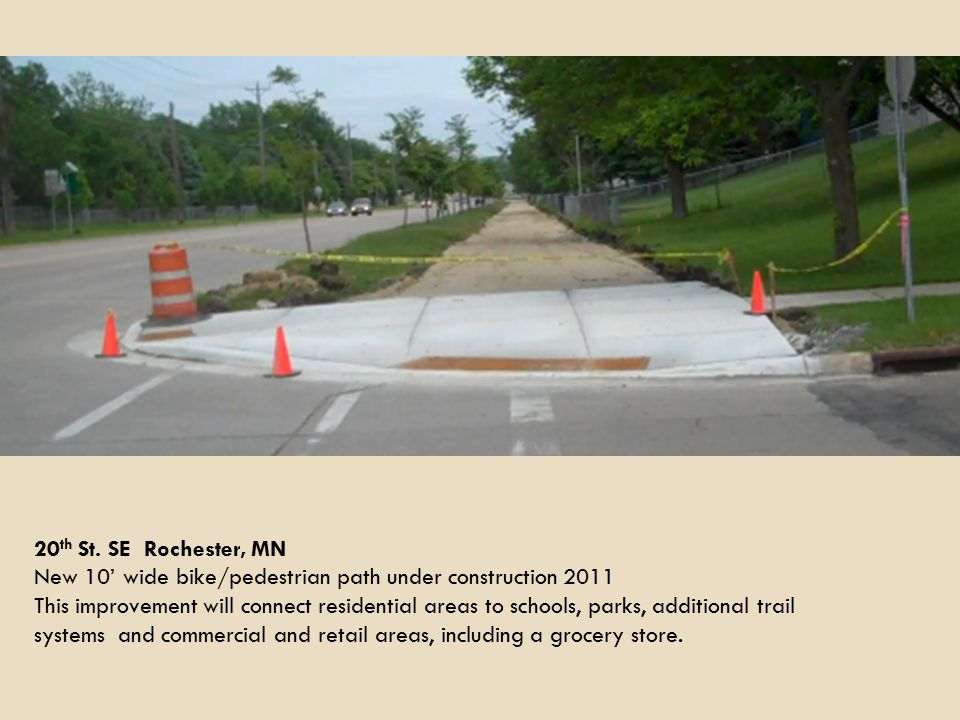 20 th St. SE Rochester, MN New 10' wide bike/pedestrian path under construction 2011 This improvement will connect residential areas to schools, parks