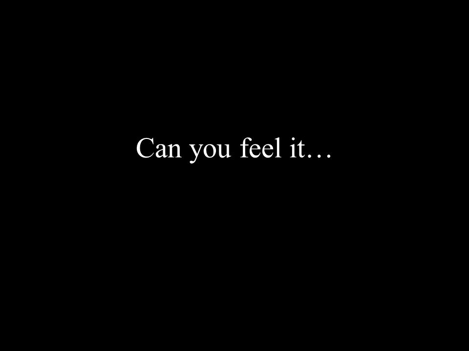 Can you feel it…
